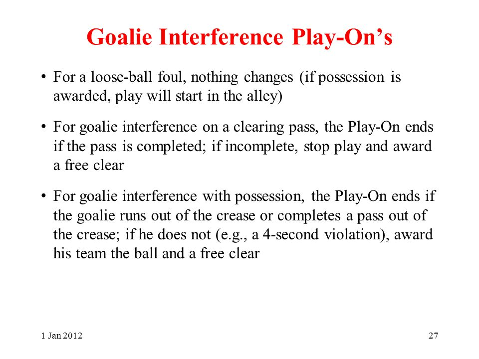 Goalie Interference Play-On's For a loose-ball foul, nothing changes (if possession is awarded, play will start in the alley) For goalie interference on a clearing pass, the Play-On ends if the pass is completed; if incomplete, stop play and award a free clear For goalie interference with possession, the Play-On ends if the goalie runs out of the crease or completes a pass out of the crease; if he does not (e.g., a 4-second violation), award his team the ball and a free clear 1 Jan 201227