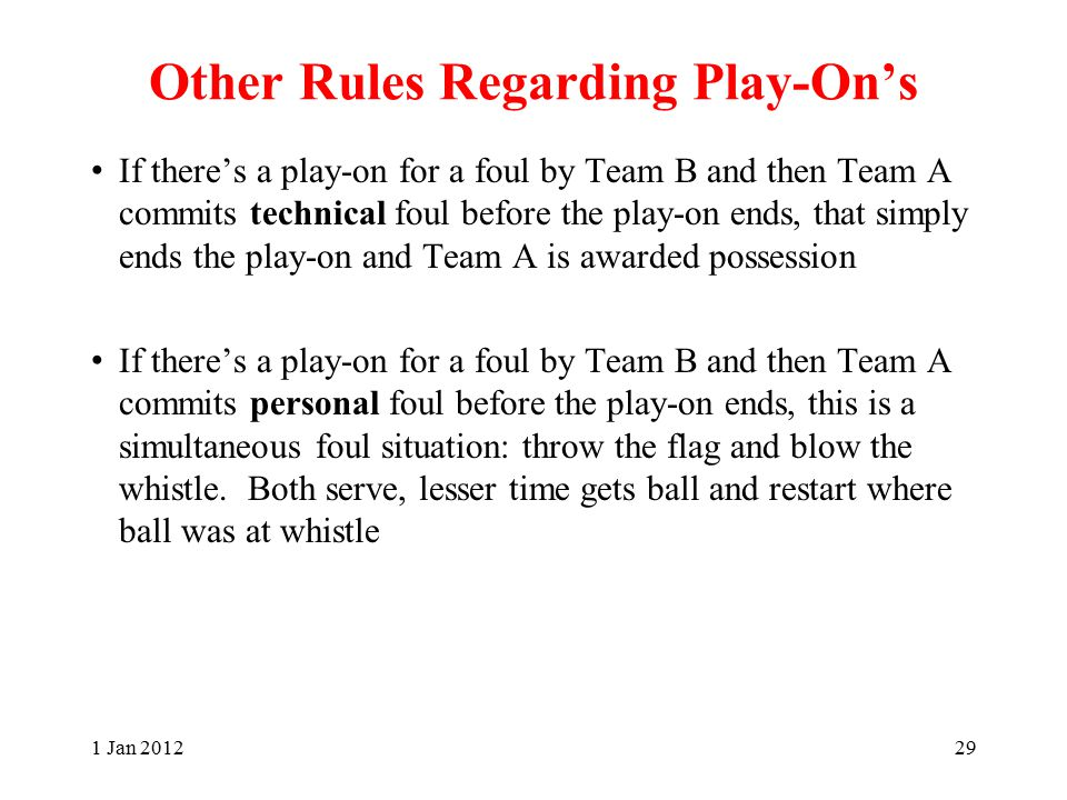 Other Rules Regarding Play-On's If there's a play-on for a foul by Team B and then Team A commits technical foul before the play-on ends, that simply ends the play-on and Team A is awarded possession If there's a play-on for a foul by Team B and then Team A commits personal foul before the play-on ends, this is a simultaneous foul situation: throw the flag and blow the whistle.