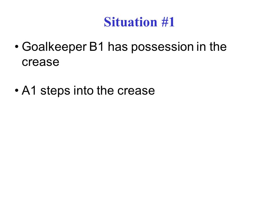Situation #1 Goalkeeper B1 has possession in the crease A1 steps into the crease