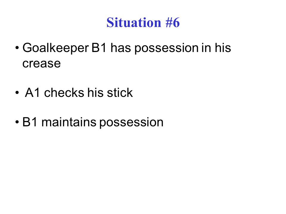 Situation #6 Goalkeeper B1 has possession in his crease A1 checks his stick B1 maintains possession