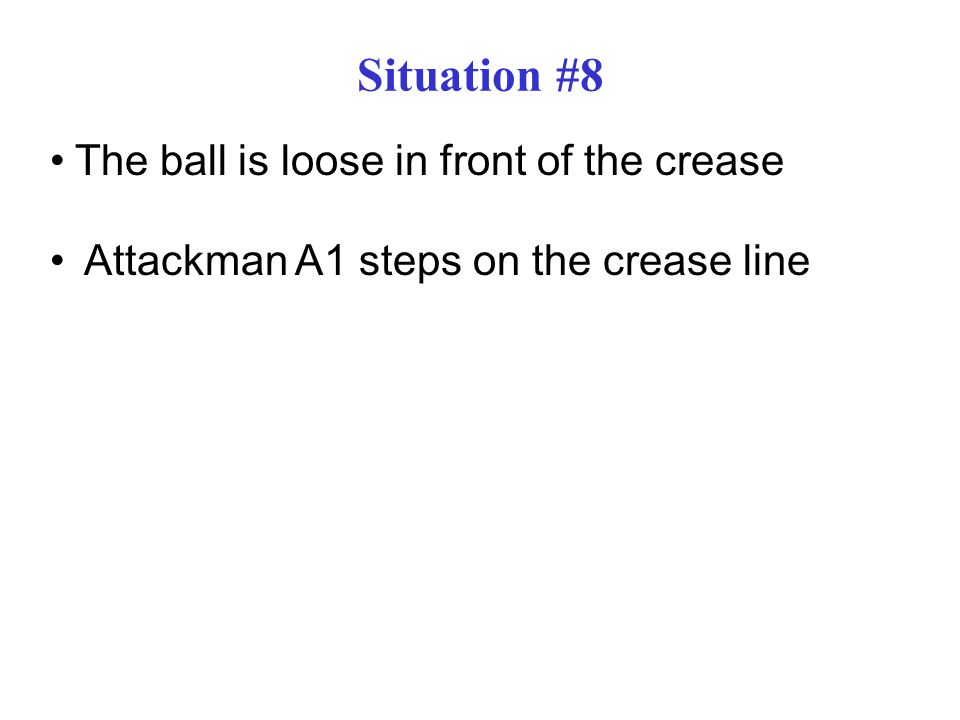 Situation #8 The ball is loose in front of the crease Attackman A1 steps on the crease line