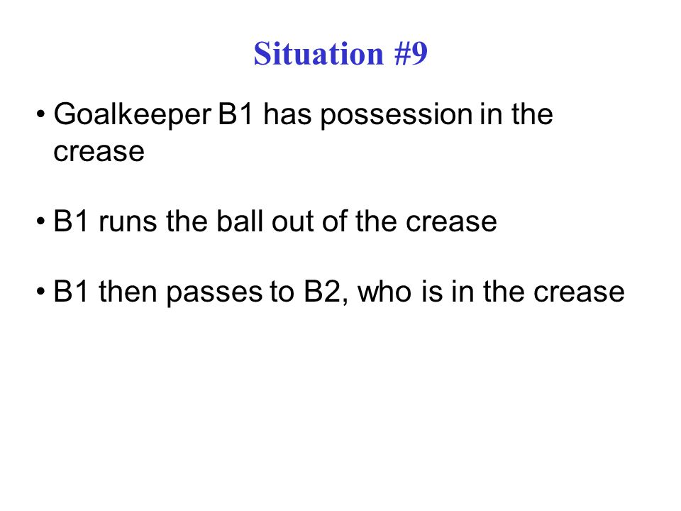Situation #9 Goalkeeper B1 has possession in the crease B1 runs the ball out of the crease B1 then passes to B2, who is in the crease