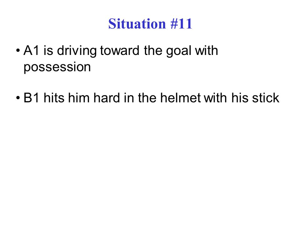 Situation #11 A1 is driving toward the goal with possession B1 hits him hard in the helmet with his stick