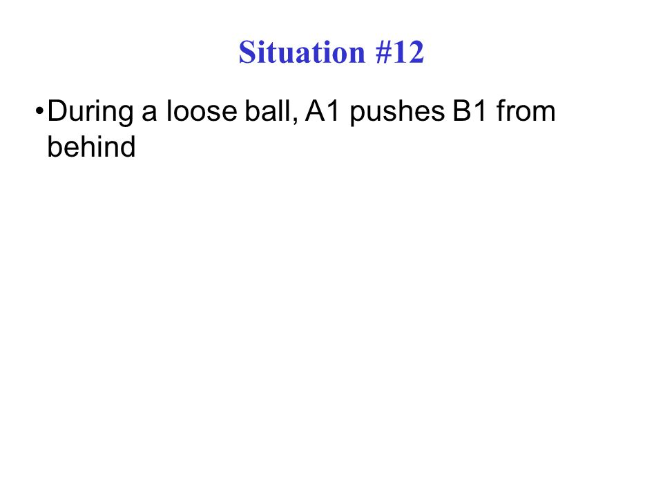 Situation #12 During a loose ball, A1 pushes B1 from behind