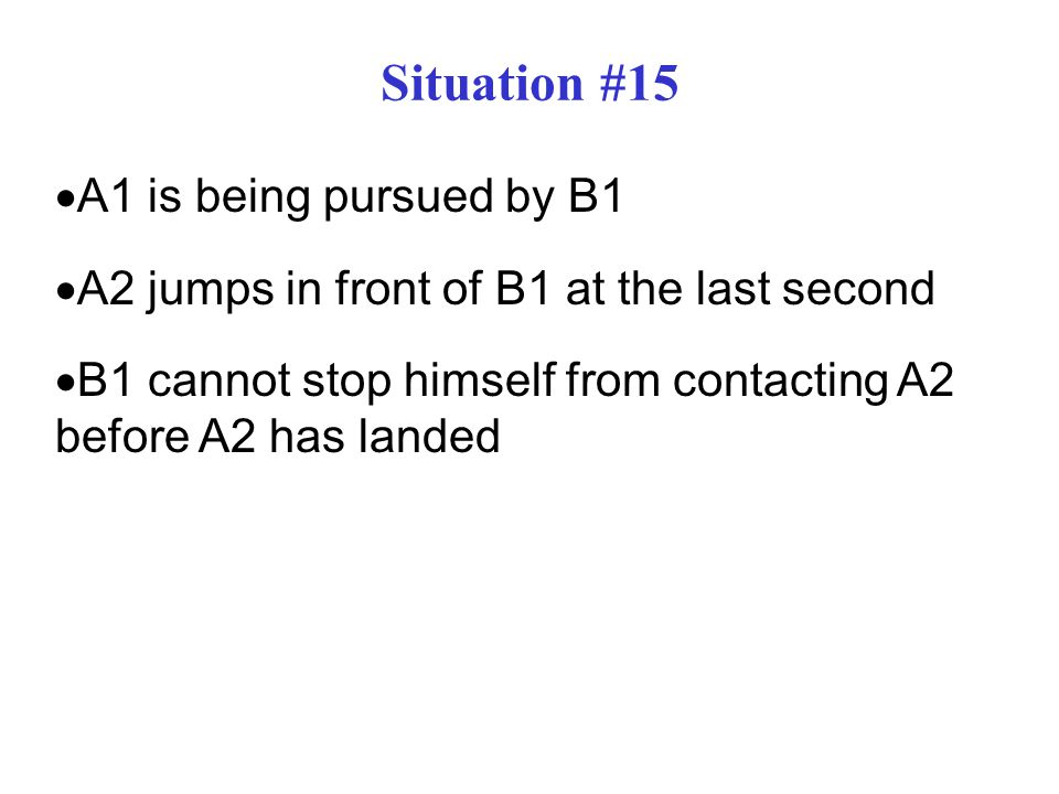 Situation #15  A1 is being pursued by B1  A2 jumps in front of B1 at the last second  B1 cannot stop himself from contacting A2 before A2 has landed