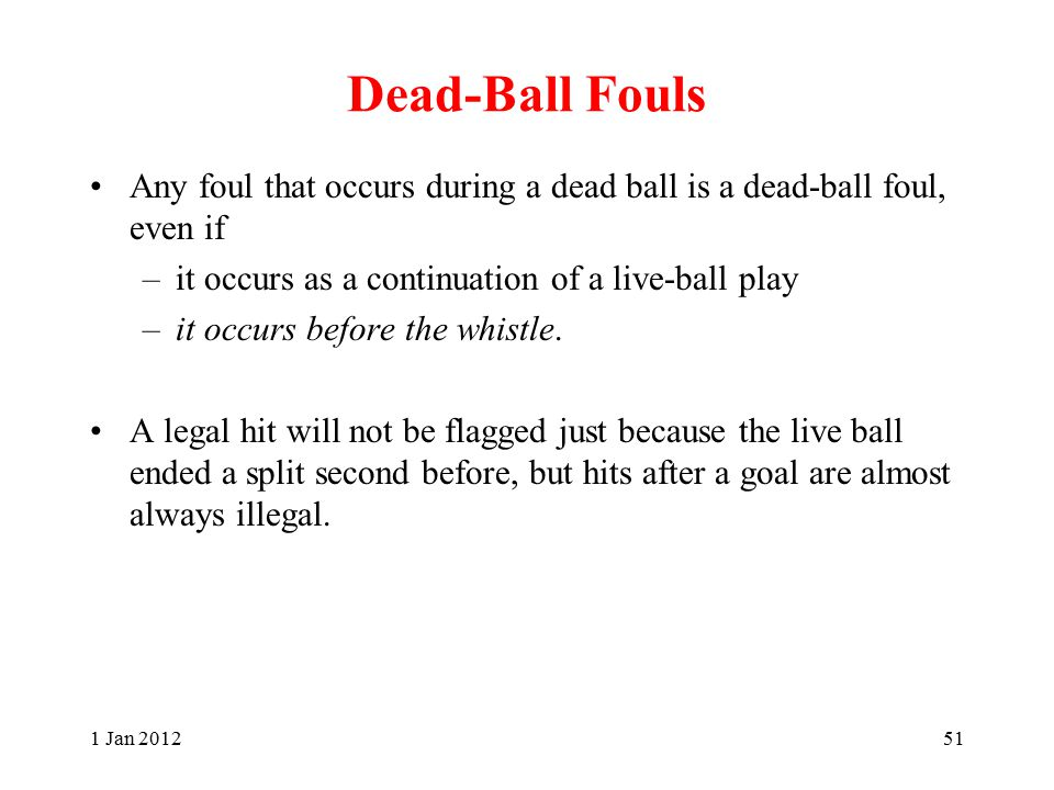 Dead-Ball Fouls Any foul that occurs during a dead ball is a dead-ball foul, even if –it occurs as a continuation of a live-ball play –it occurs before the whistle.