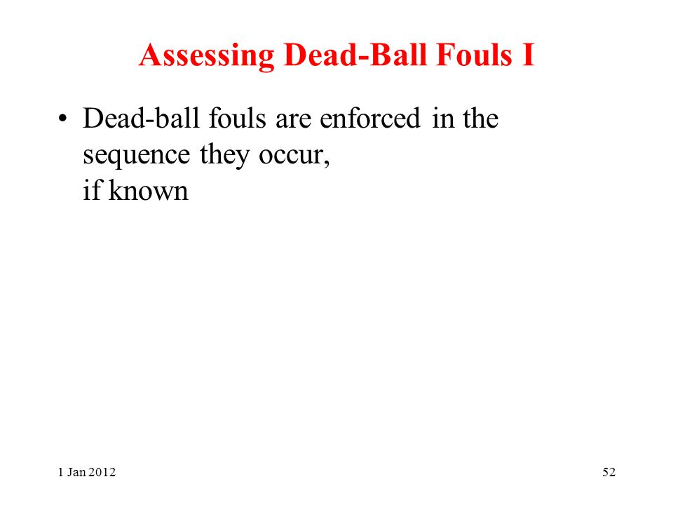 Assessing Dead-Ball Fouls I Dead-ball fouls are enforced in the sequence they occur, if known 1 Jan 201252