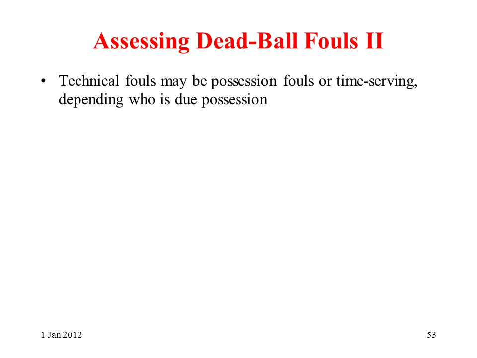 Assessing Dead-Ball Fouls II Technical fouls may be possession fouls or time-serving, depending who is due possession 1 Jan 201253