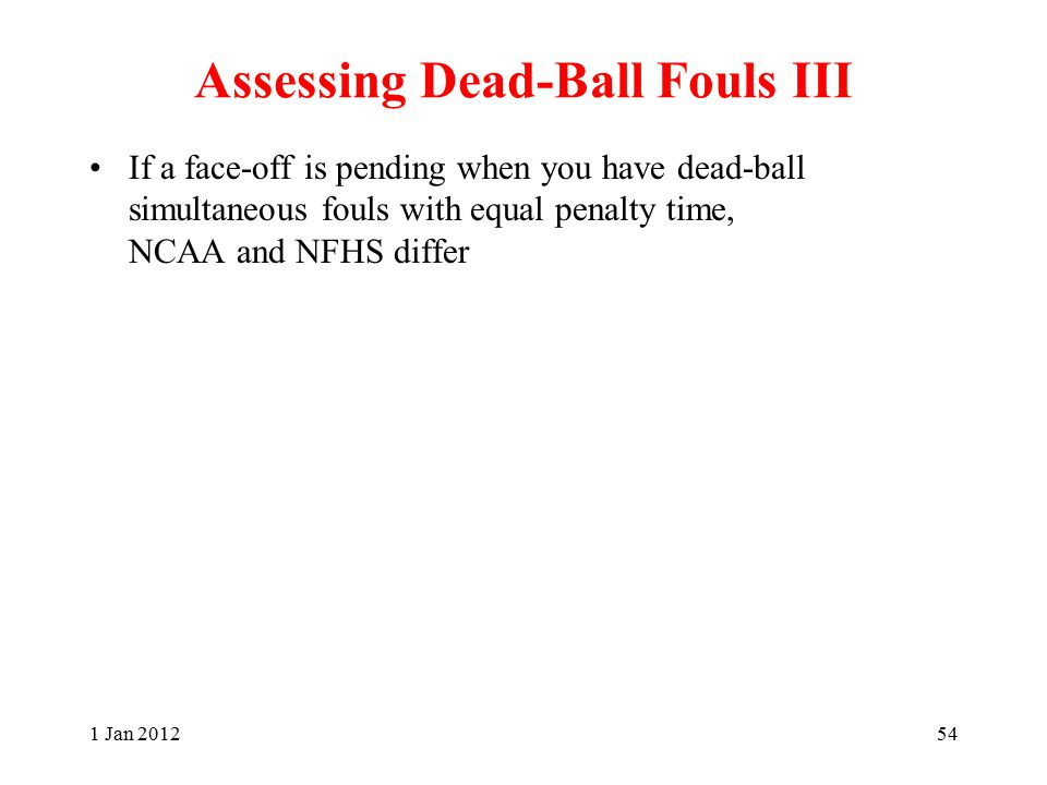 Assessing Dead-Ball Fouls III If a face-off is pending when you have dead-ball simultaneous fouls with equal penalty time, NCAA and NFHS differ 1 Jan 201254