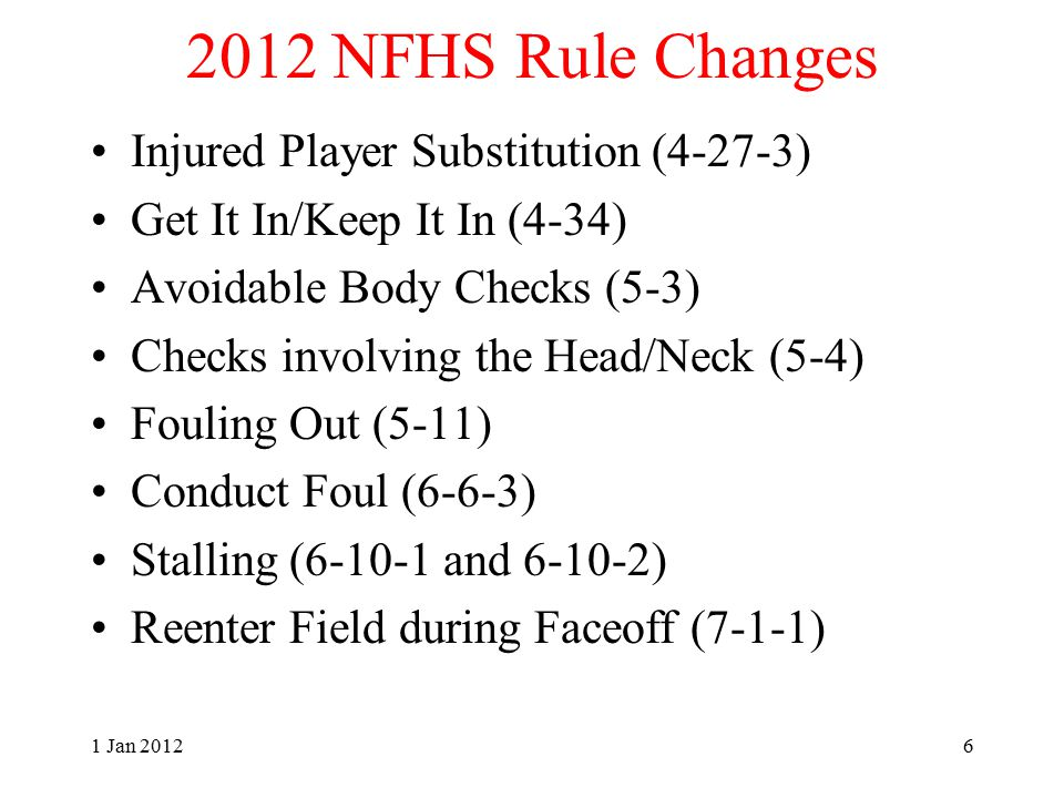 2012 NFHS Editorial Changes Reasonable Accommodations (1-11-2&3) Administrative Responsibilities (2-6-1) Faceoff Substitutions (4-4-2) Legal Body Check (4-16) Illegal Equipment (5-5) Technical Foul Exception (6-1) Note: All Play Rulings (A.R.'s) renumbered to align with appropriate section 1 Jan 20127