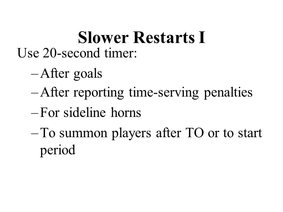 Slower Restarts I Use 20-second timer: –After goals –After reporting time-serving penalties –For sideline horns –To summon players after TO or to start period
