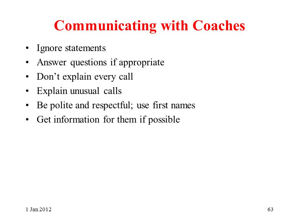 Communicating with Coaches Ignore statements Answer questions if appropriate Don't explain every call Explain unusual calls Be polite and respectful; use first names Get information for them if possible 1 Jan 201263