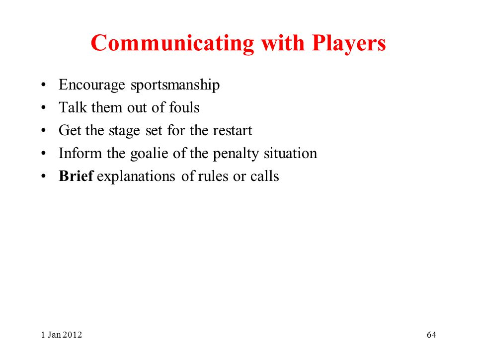 Communicating with Players Encourage sportsmanship Talk them out of fouls Get the stage set for the restart Inform the goalie of the penalty situation Brief explanations of rules or calls 1 Jan 201264