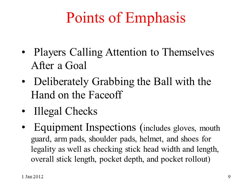 Points of Emphasis Players Calling Attention to Themselves After a Goal Deliberately Grabbing the Ball with the Hand on the Faceoff Illegal Checks Equipment Inspections ( includes gloves, mouth guard, arm pads, shoulder pads, helmet, and shoes for legality as well as checking stick head width and length, overall stick length, pocket depth, and pocket rollout) 1 Jan 20129