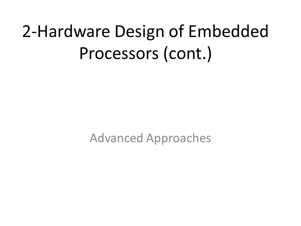 2-Hardware Design of Embedded Processors (cont.) Advanced Approaches