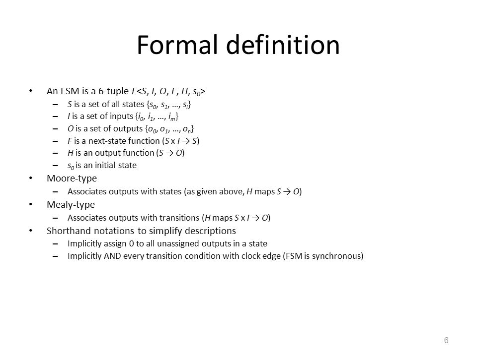 6 Formal definition An FSM is a 6-tuple F – S is a set of all states {s 0, s 1, …, s l } – I is a set of inputs {i 0, i 1, …, i m } – O is a set of outputs {o 0, o 1, …, o n } – F is a next-state function (S x I → S) – H is an output function (S → O) – s 0 is an initial state Moore-type – Associates outputs with states (as given above, H maps S → O) Mealy-type – Associates outputs with transitions (H maps S x I → O) Shorthand notations to simplify descriptions – Implicitly assign 0 to all unassigned outputs in a state – Implicitly AND every transition condition with clock edge (FSM is synchronous)