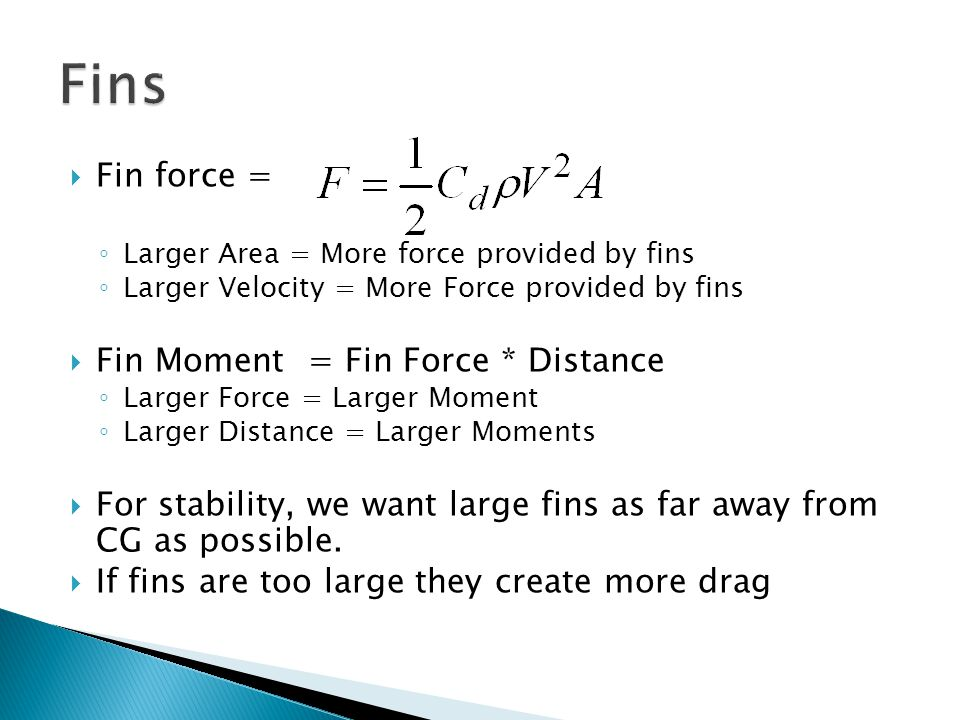  Fin force = ◦ Larger Area = More force provided by fins ◦ Larger Velocity = More Force provided by fins  Fin Moment = Fin Force * Distance ◦ Larger Force = Larger Moment ◦ Larger Distance = Larger Moments  For stability, we want large fins as far away from CG as possible.