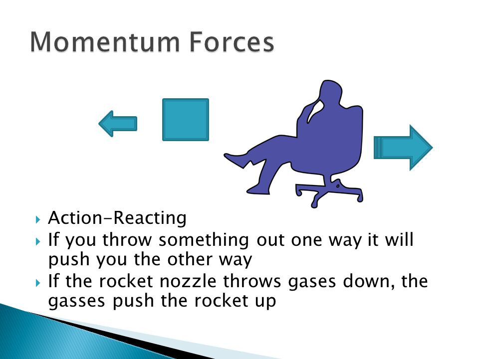  Action-Reacting  If you throw something out one way it will push you the other way  If the rocket nozzle throws gases down, the gasses push the rocket up