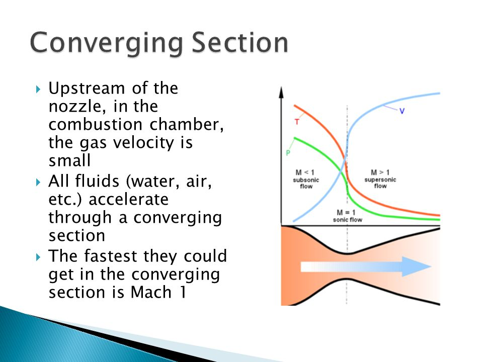  Upstream of the nozzle, in the combustion chamber, the gas velocity is small  All fluids (water, air, etc.) accelerate through a converging section  The fastest they could get in the converging section is Mach 1
