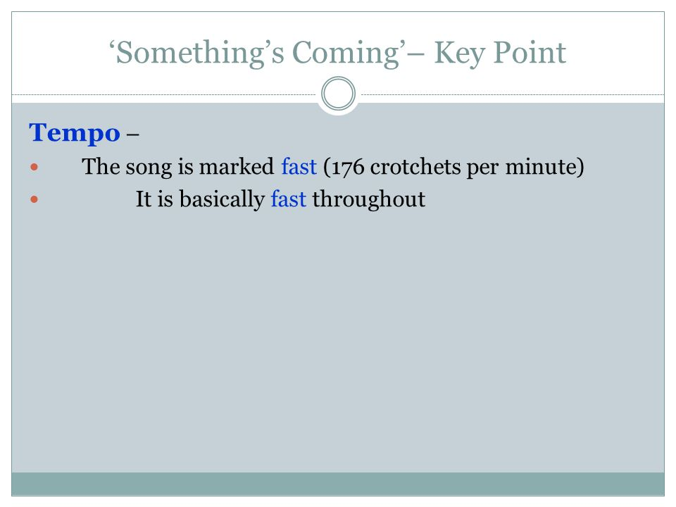 'Something's Coming'– Key Point Tempo – The song is marked fast (176 crotchets per minute) It is basically fast throughout