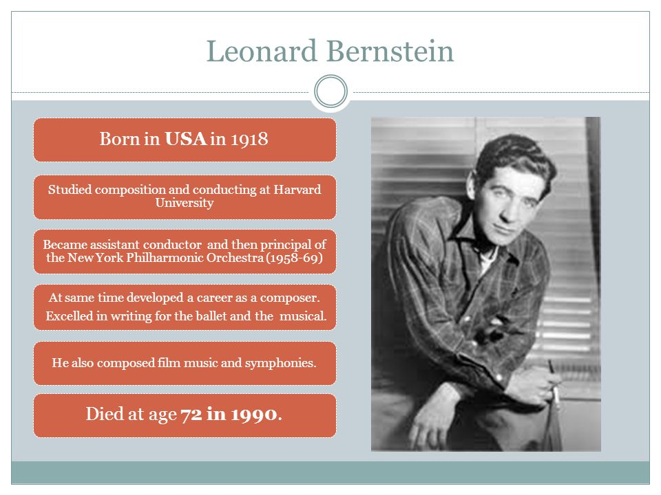 Leonard Bernstein Born in USA in 1918 Studied composition and conducting at Harvard University Became assistant conductor and then principal of the New York Philharmonic Orchestra (1958-69) At same time developed a career as a composer.