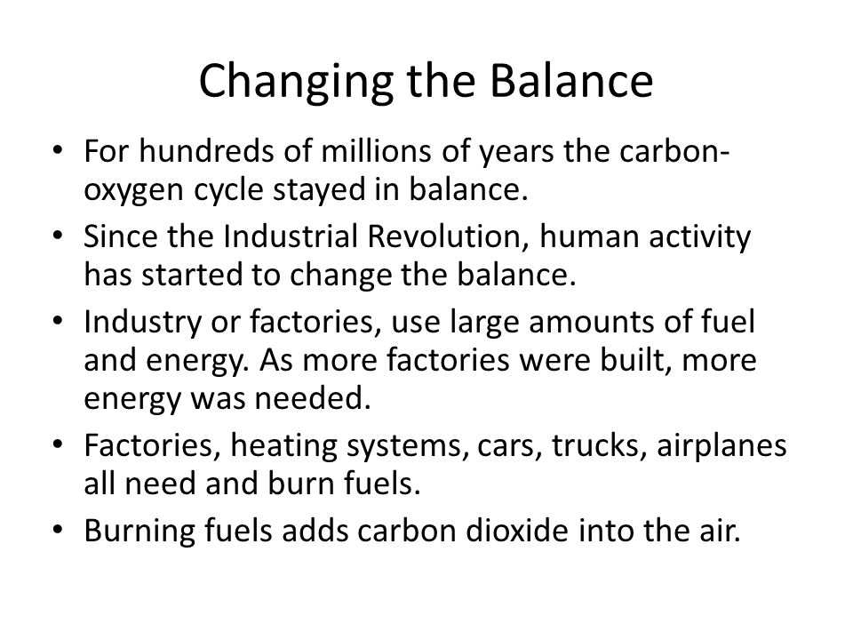 Changing the Balance For hundreds of millions of years the carbon- oxygen cycle stayed in balance. Since the Industrial Revolution, human activity has