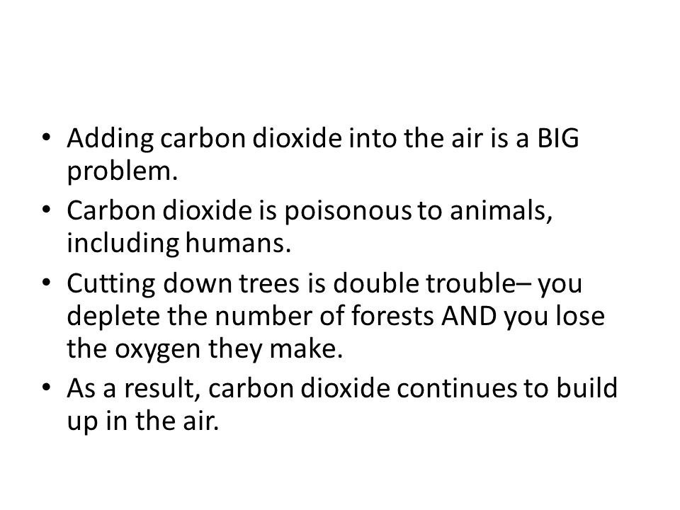 Adding carbon dioxide into the air is a BIG problem. Carbon dioxide is poisonous to animals, including humans. Cutting down trees is double trouble– y