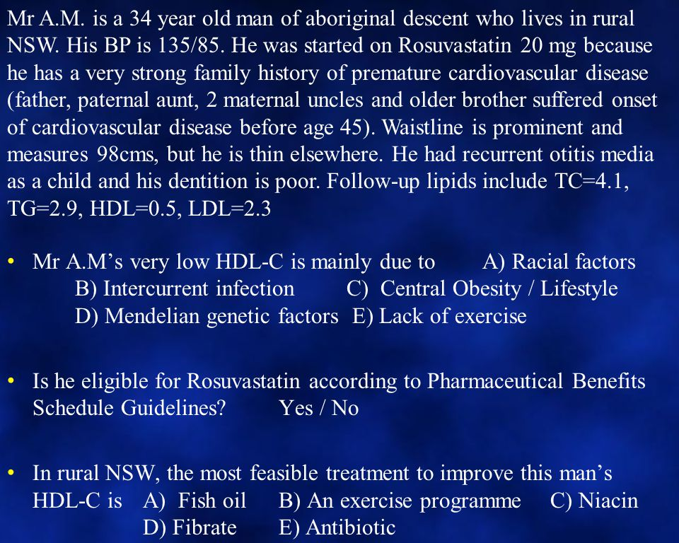 Mr A.M's very low HDL-C is mainly due to A) Racial factors B) Intercurrent infectionC) Central Obesity / Lifestyle D) Mendelian genetic factors E) Lack of exercise Is he eligible for Rosuvastatin according to Pharmaceutical Benefits Schedule Guidelines Yes / No In rural NSW, the most feasible treatment to improve this man's HDL-C is A) Fish oilB) An exercise programmeC) Niacin D) FibrateE) Antibiotic Mr A.M.