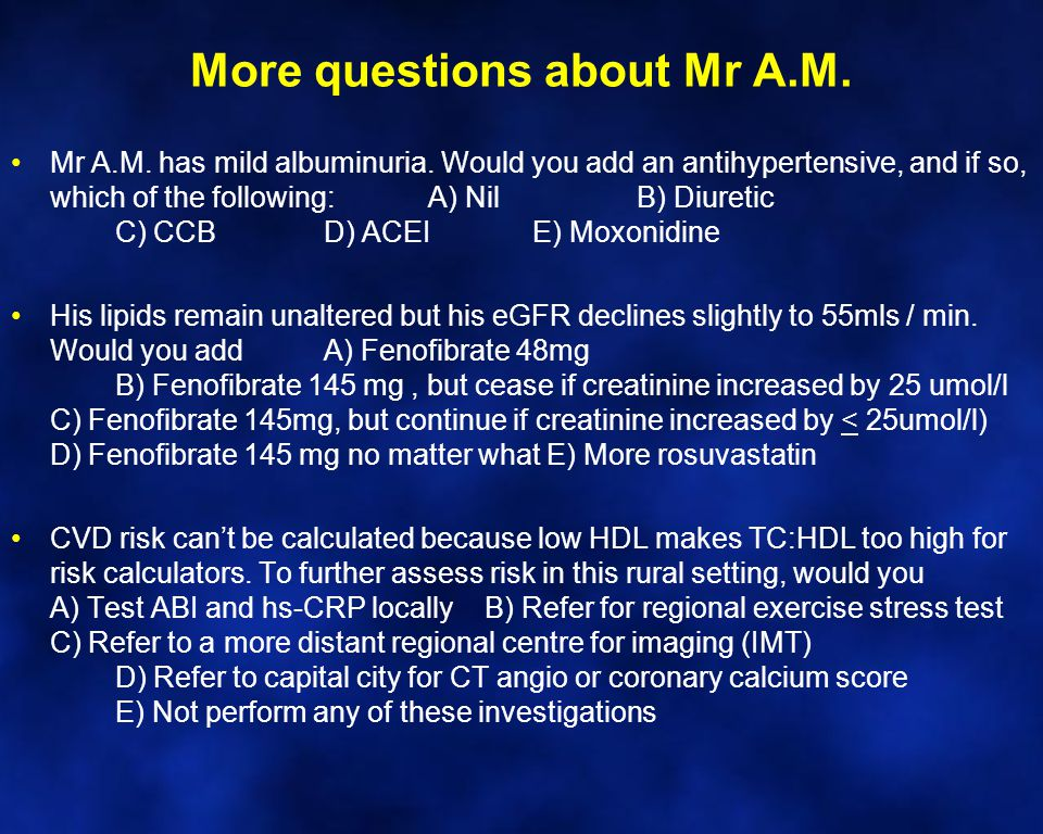 More questions about Mr A.M. Mr A.M. has mild albuminuria. Would you add an antihypertensive, and if so, which of the following:A) NilB) Diuretic C) C