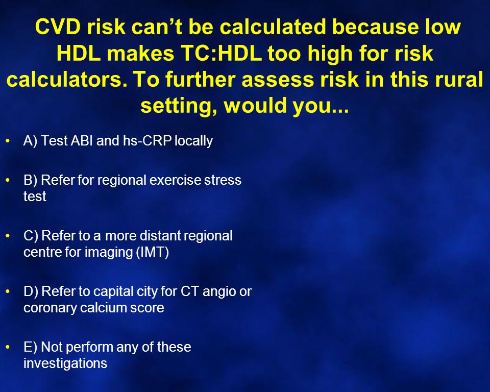 CVD risk can't be calculated because low HDL makes TC:HDL too high for risk calculators. To further assess risk in this rural setting, would you... A)