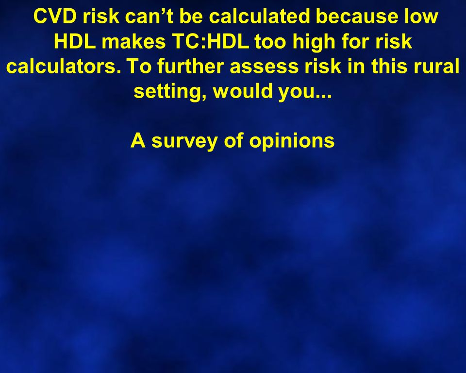 CVD risk can't be calculated because low HDL makes TC:HDL too high for risk calculators. To further assess risk in this rural setting, would you... A
