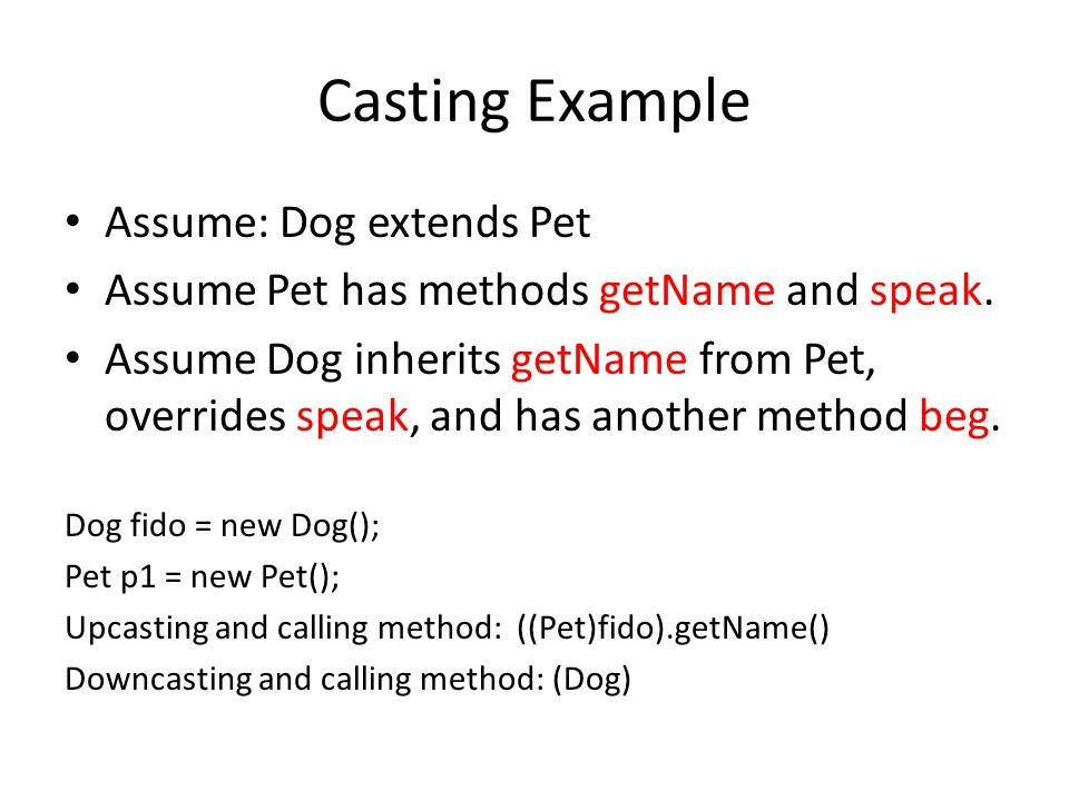 Casting Example Assume: Dog extends Pet Assume Pet has methods getName and speak.