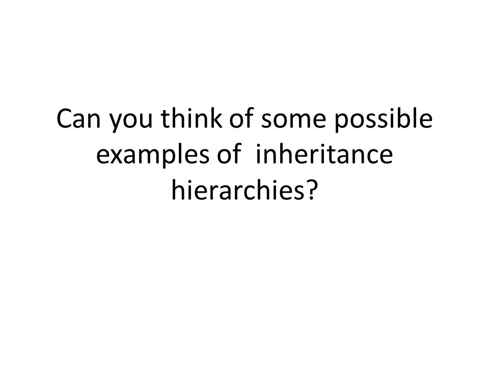 Can you think of some possible examples of inheritance hierarchies