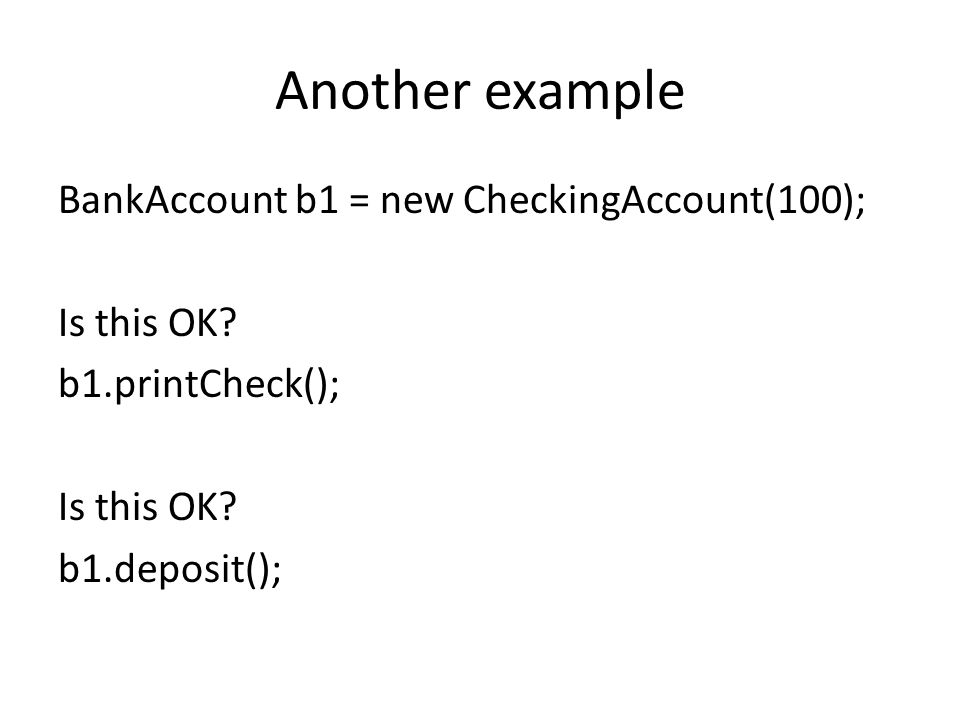 Another example BankAccount b1 = new CheckingAccount(100); Is this OK.