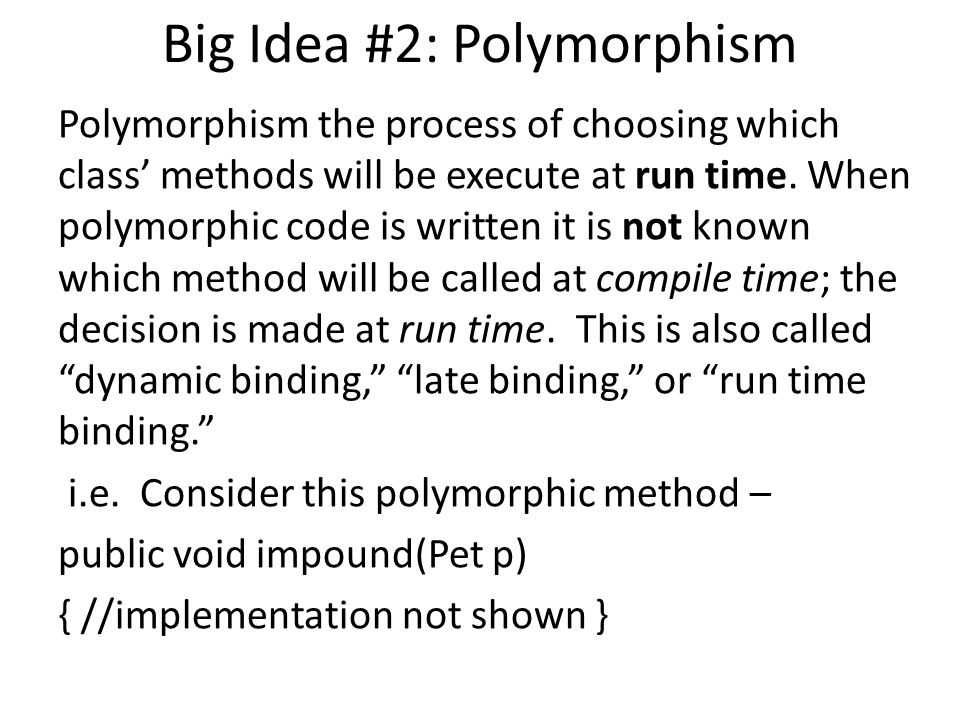 Big Idea #2: Polymorphism Polymorphism the process of choosing which class' methods will be execute at run time.