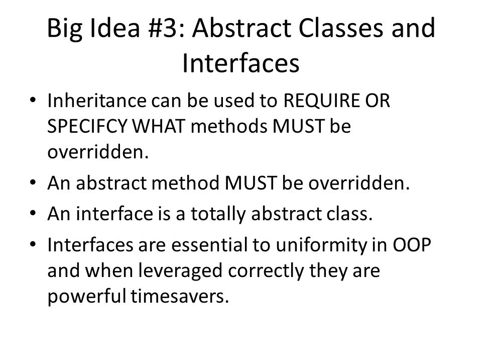 Big Idea #3: Abstract Classes and Interfaces Inheritance can be used to REQUIRE OR SPECIFCY WHAT methods MUST be overridden.