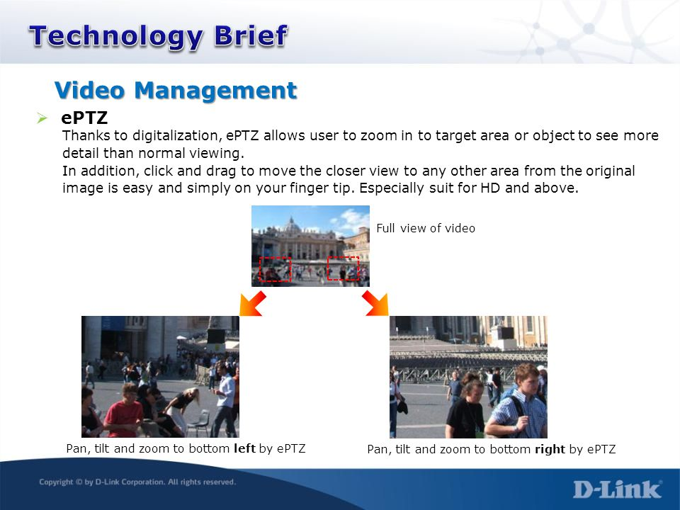 Video Management  ePTZ Thanks to digitalization, ePTZ allows user to zoom in to target area or object to see more detail than normal viewing. In addi