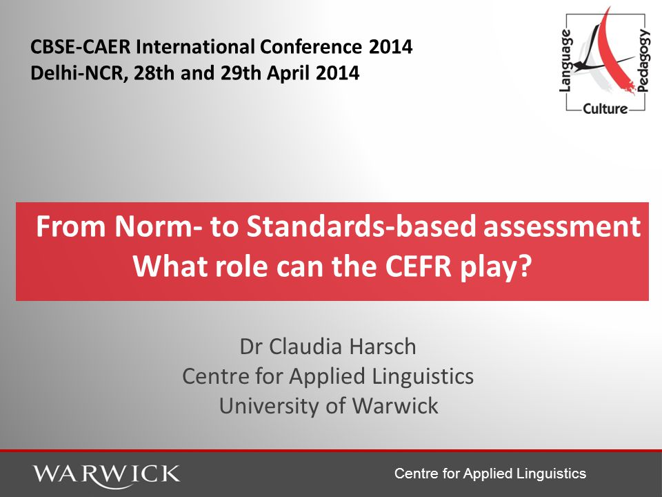 Centre for Applied Linguistics Overview Norm- and Criterion-Oriented Assessment The Common European Framework of Reference (CEFR) and its use in assessment – Classroom-based assessment – Educational Monitoring – International Certificates Transition from norm- to criterion-orientation: Chances and Challenges – Preparing students and teachers – Aligning exams to the criterion (CEFR) – The multi-lingual context