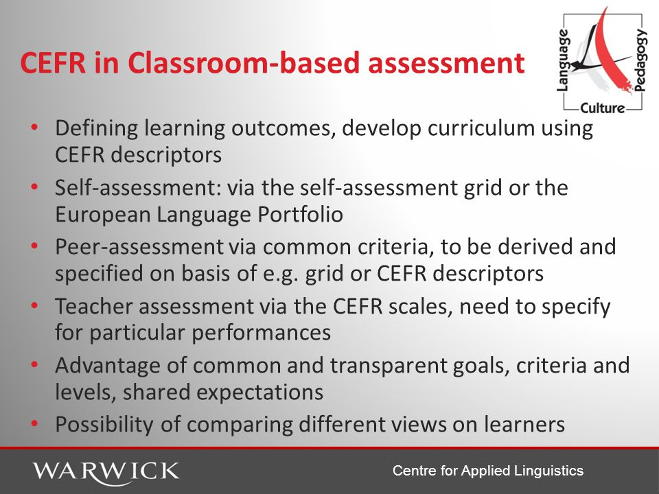 Centre for Applied Linguistics CEFR in Classroom-based assessment Defining learning outcomes, develop curriculum using CEFR descriptors Self-assessment: via the self-assessment grid or the European Language Portfolio Peer-assessment via common criteria, to be derived and specified on basis of e.g.