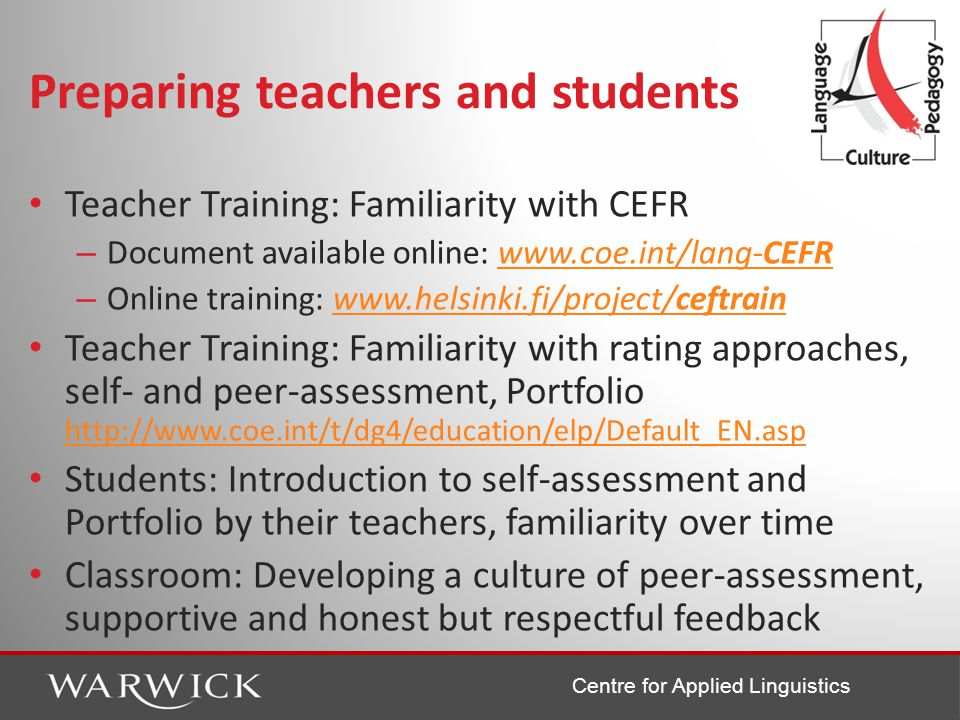 Centre for Applied Linguistics Preparing teachers and students Teacher Training: Familiarity with CEFR – Document available online: www.coe.int/lang-CEFRwww.coe.int/lang-CEFR – Online training: www.helsinki.fi/project/ceftrainwww.helsinki.fi/project/ceftrain Teacher Training: Familiarity with rating approaches, self- and peer-assessment, Portfolio http://www.coe.int/t/dg4/education/elp/Default_EN.asp http://www.coe.int/t/dg4/education/elp/Default_EN.asp Students: Introduction to self-assessment and Portfolio by their teachers, familiarity over time Classroom: Developing a culture of peer-assessment, supportive and honest but respectful feedback