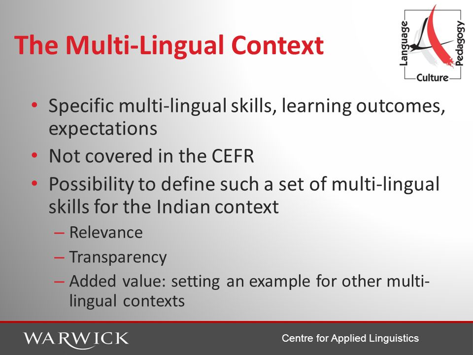 Centre for Applied Linguistics The Multi-Lingual Context Specific multi-lingual skills, learning outcomes, expectations Not covered in the CEFR Possibility to define such a set of multi-lingual skills for the Indian context – Relevance – Transparency – Added value: setting an example for other multi- lingual contexts
