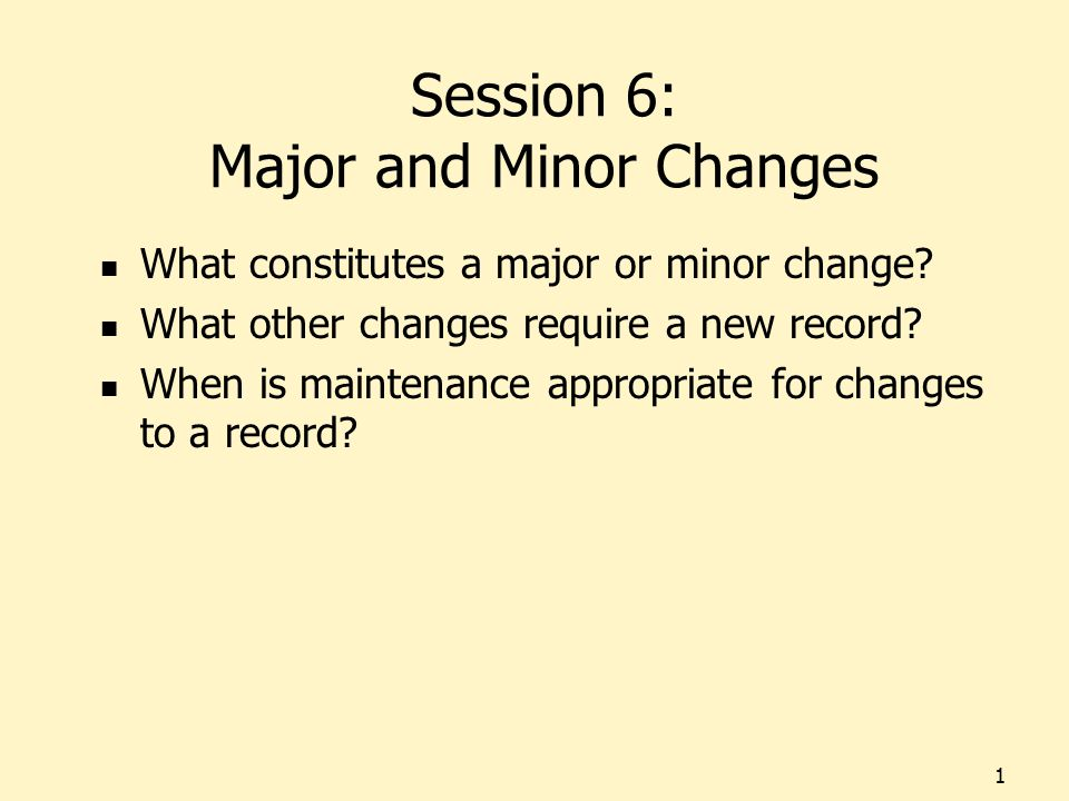 Session 6: Major and Minor Changes What constitutes a major or minor change? What other changes require a new record? When is maintenance appropriate
