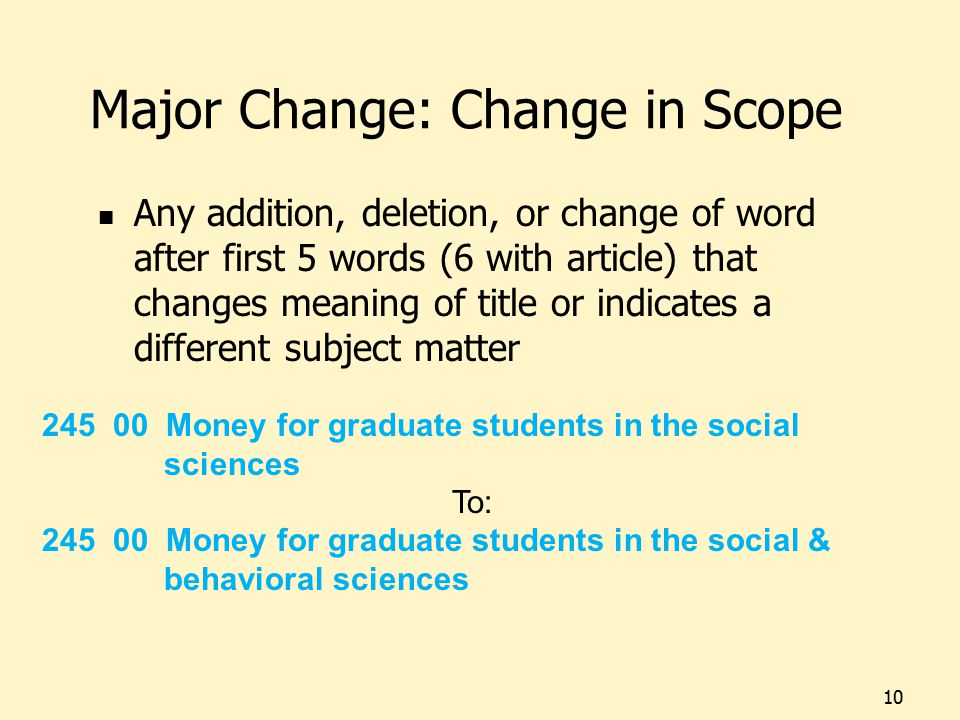 Major Change: Change in Scope Any addition, deletion, or change of word after first 5 words (6 with article) that changes meaning of title or indicates a different subject matter 10 245 00 Money for graduate students in the social sciences To: 245 00 Money for graduate students in the social & behavioral sciences