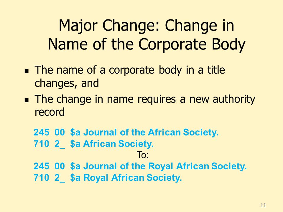 Major Change: Change in Name of the Corporate Body The name of a corporate body in a title changes, and The change in name requires a new authority record 11 245 00 $a Journal of the African Society.
