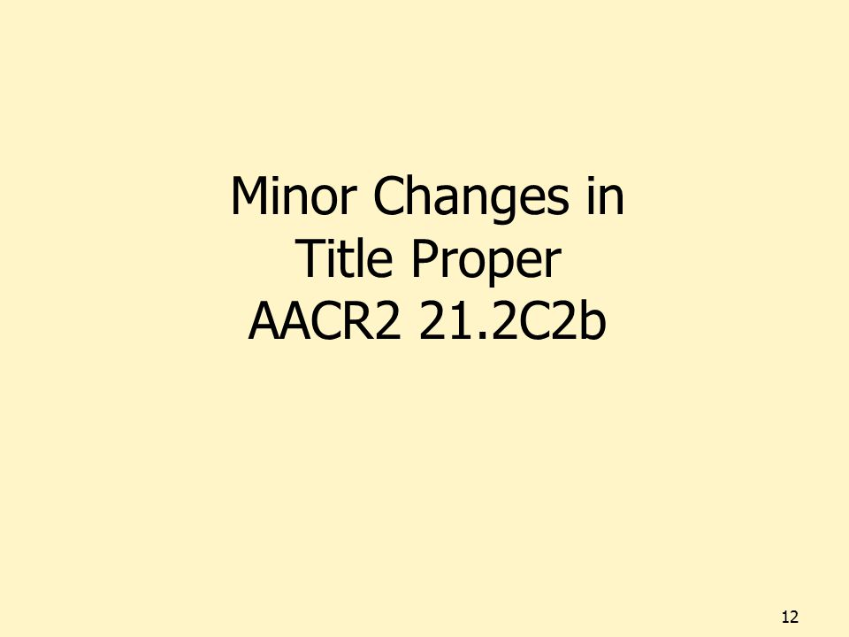 Minor Changes in Title Proper AACR2 21.2C2b 12