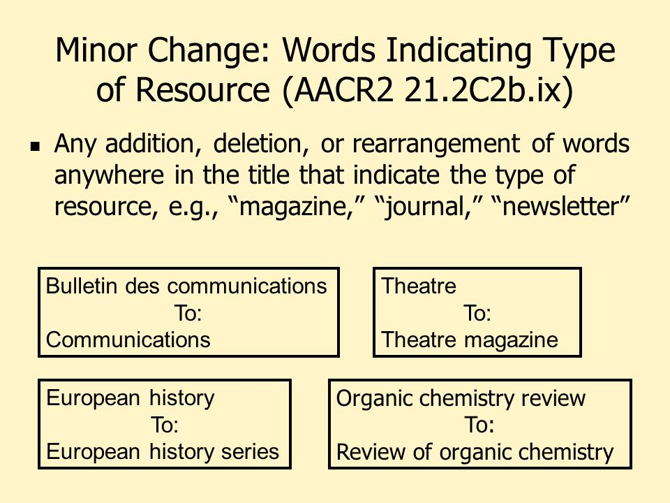 Minor Change: Words Indicating Type of Resource (AACR2 21.2C2b.ix) Any addition, deletion, or rearrangement of words anywhere in the title that indicate the type of resource, e.g., magazine, journal, newsletter Theatre To: Theatre magazine Bulletin des communications To: Communications Organic chemistry review To: Review of organic chemistry European history To: European history series