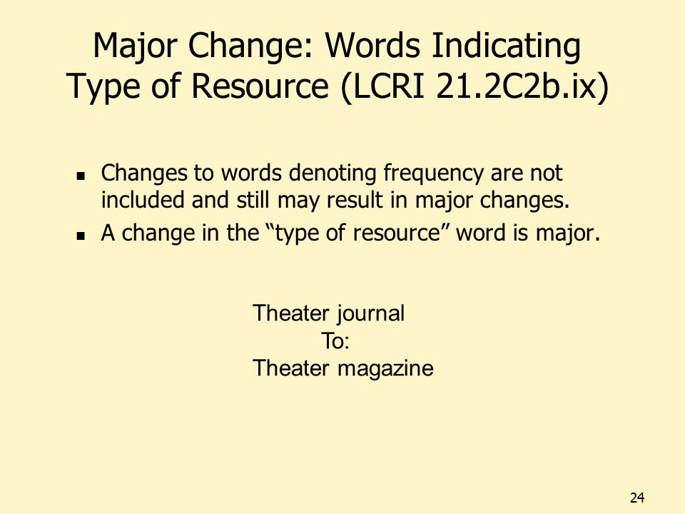 Major Change: Words Indicating Type of Resource (LCRI 21.2C2b.ix) Changes to words denoting frequency are not included and still may result in major c