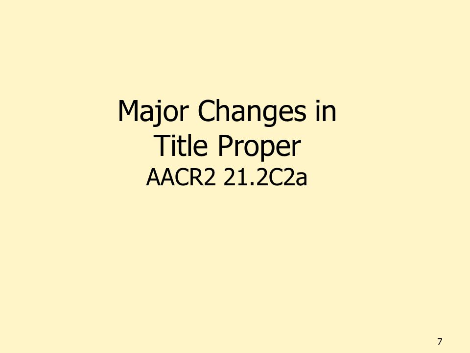 Major Changes in Title Proper AACR2 21.2C2a 7