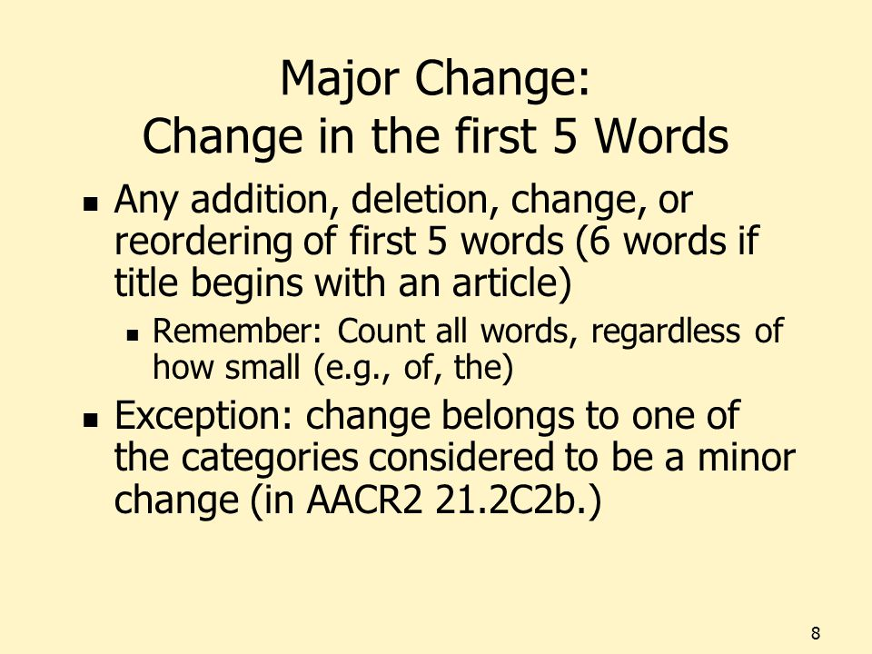 Major Change: Change in the first 5 Words Any addition, deletion, change, or reordering of first 5 words (6 words if title begins with an article) Remember: Count all words, regardless of how small (e.g., of, the) Exception: change belongs to one of the categories considered to be a minor change (in AACR2 21.2C2b.) 8