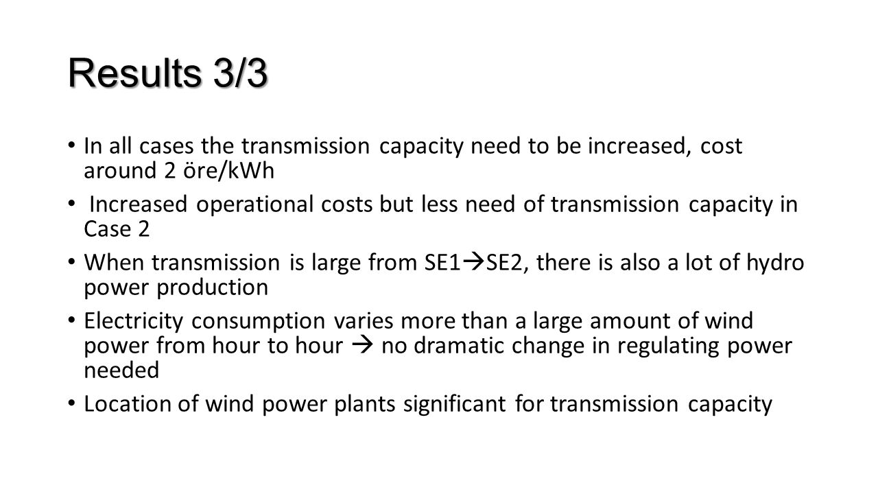 Results 3/3 In all cases the transmission capacity need to be increased, cost around 2 öre/kWh Increased operational costs but less need of transmission capacity in Case 2 When transmission is large from SE1  SE2, there is also a lot of hydro power production Electricity consumption varies more than a large amount of wind power from hour to hour  no dramatic change in regulating power needed Location of wind power plants significant for transmission capacity